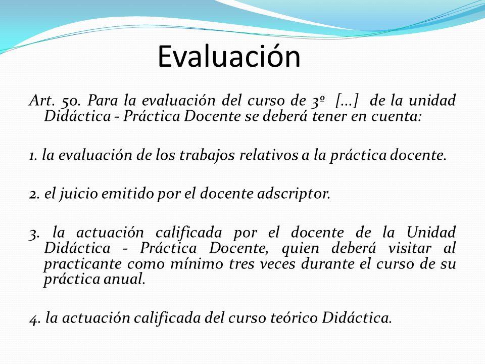 Evaluación Art. 50. Para la evaluación del curso de 3º [...] de la unidad Didáctica - Práctica Docente se deberá tener en cuenta: